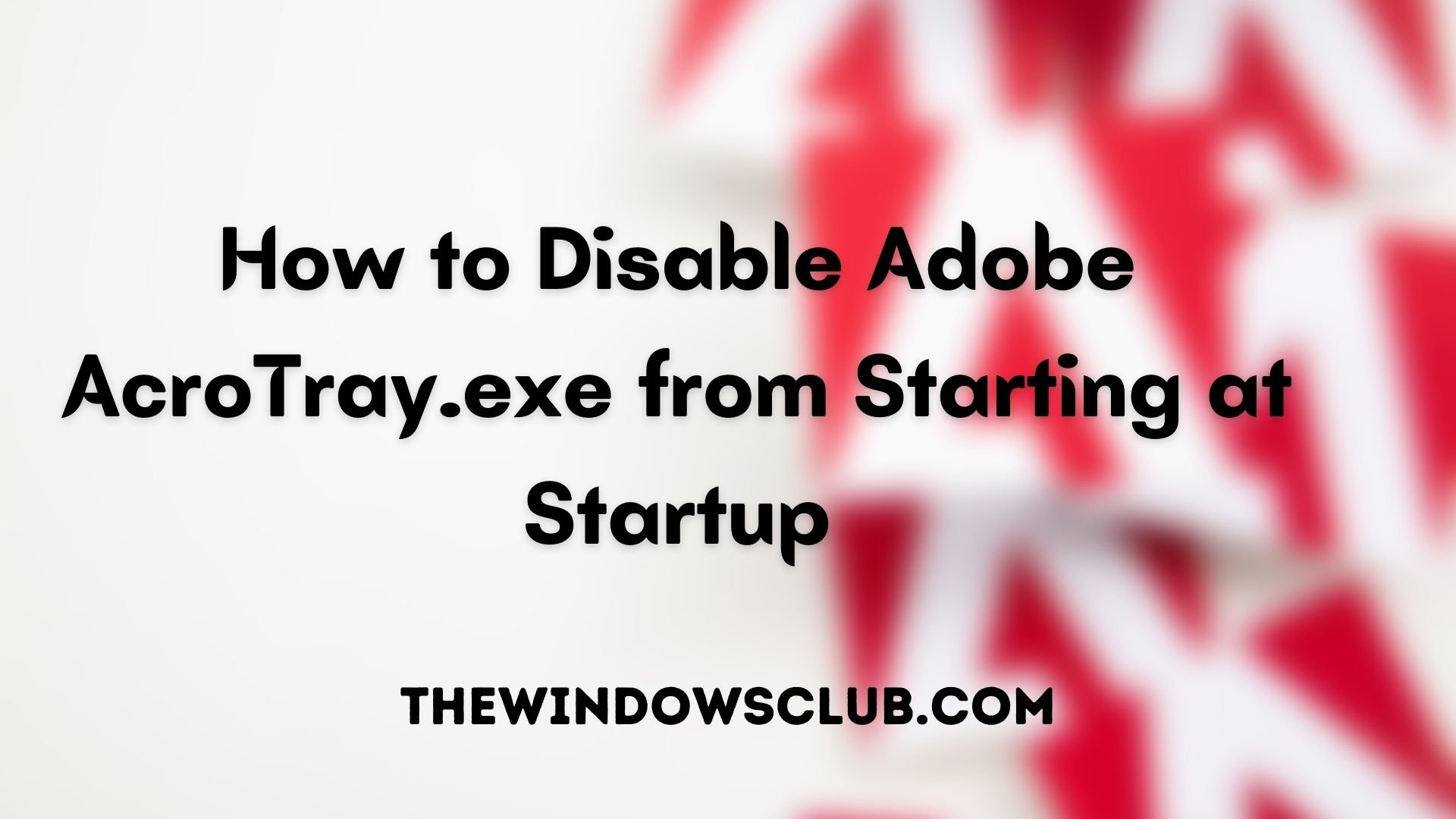 How to disable Adobe AcroTray.exe from Starting at Startup How-to-Disable-Adobe-AcroTray.exe-from-Starting-at-Startup.jpg