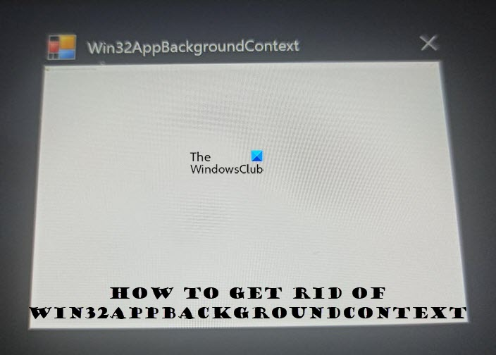 Win32AppBackgroundContext keeps popping up in Windows computer Win32AppBackgroundContext.jpg